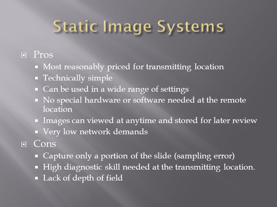  Pros  Most reasonably priced for transmitting location  Technically simple  Can be used in a wide range of settings  No special hardware or software needed at the remote location  Images can viewed at anytime and stored for later review  Very low network demands  Cons  Capture only a portion of the slide (sampling error)  High diagnostic skill needed at the transmitting location.