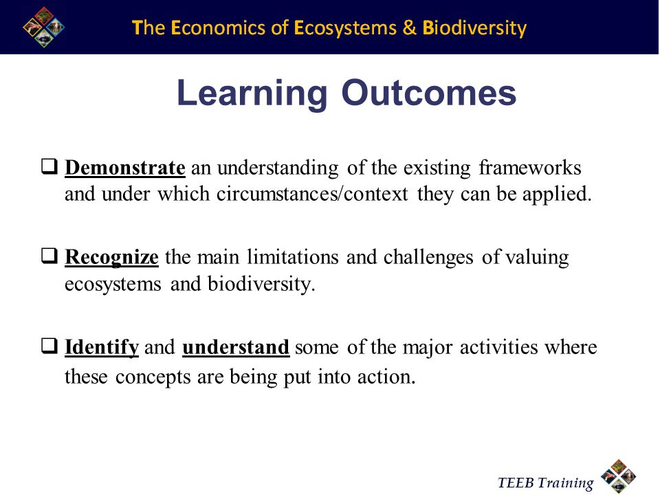 TEEB Training Learning Outcomes  Demonstrate an understanding of the existing frameworks and under which circumstances/context they can be applied. 