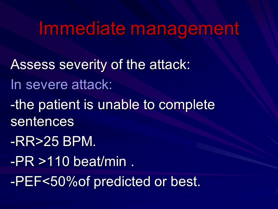 Immediate management Assess severity of the attack: In severe attack: -the patient is unable to complete sentences -RR>25 BPM.