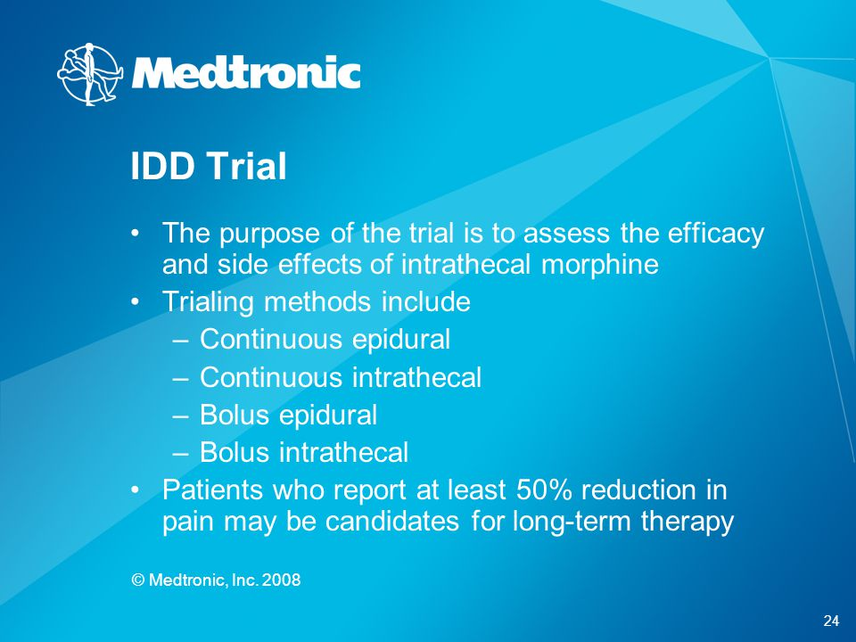 24 © Medtronic, Inc. 2008 The purpose of the trial is to assess the efficacy and side effects of intrathecal morphine Trialing methods include –Contin