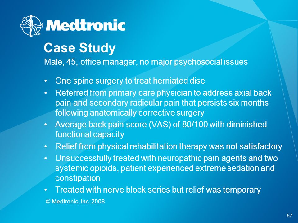 57 © Medtronic, Inc. 2008 Case Study Male, 45, office manager, no major psychosocial issues One spine surgery to treat herniated disc Referred from pr