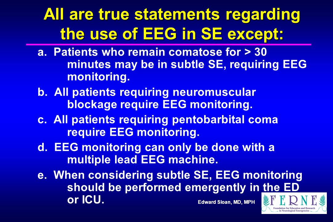 Edward Sloan, MD, MPH All are true statements regarding the use of EEG in SE except: a. Patients who remain comatose for > 30 minutes may be in subtle