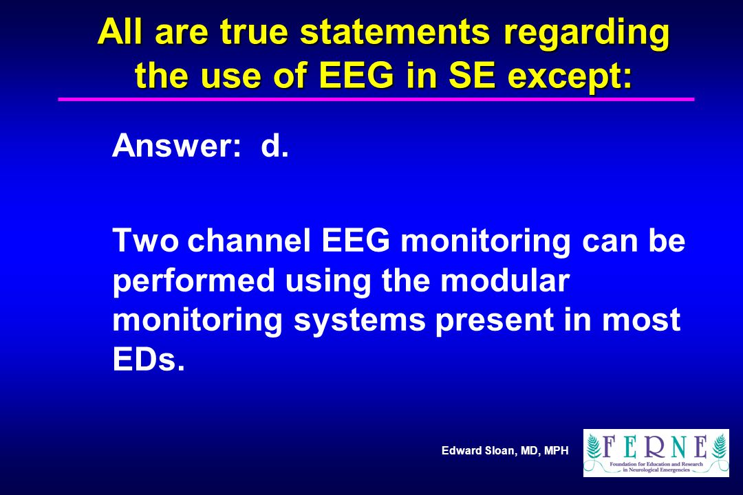 Edward Sloan, MD, MPH All are true statements regarding the use of EEG in SE except: Answer: d.