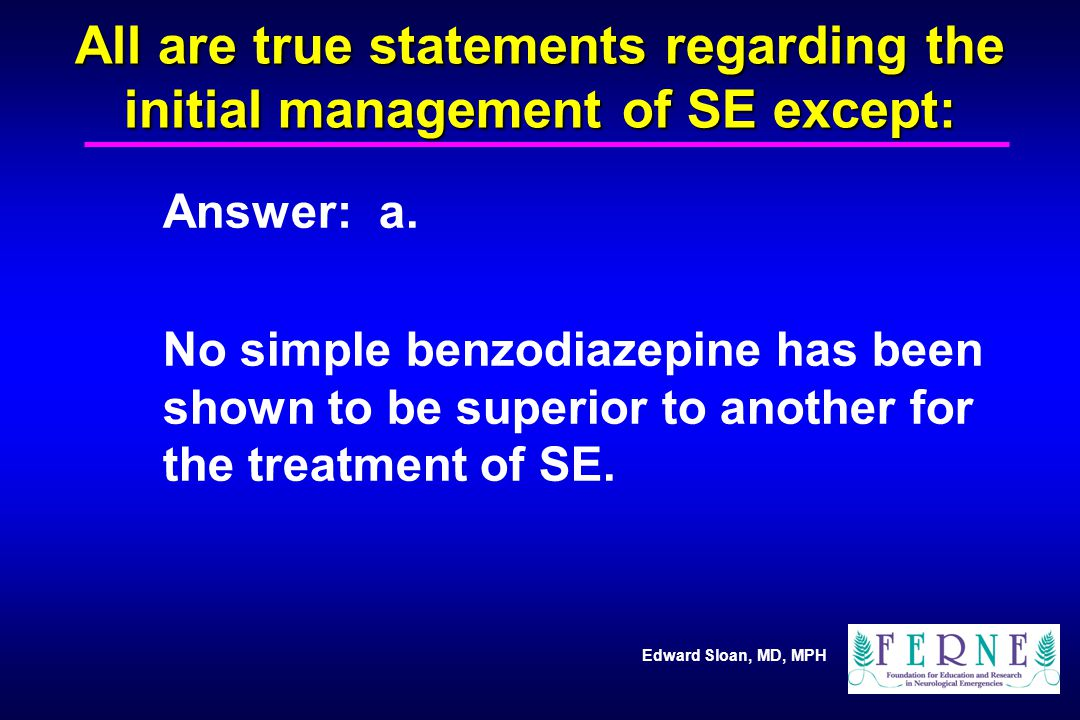 Edward Sloan, MD, MPH All are true statements regarding the initial management of SE except: Answer: a. No simple benzodiazepine has been shown to be