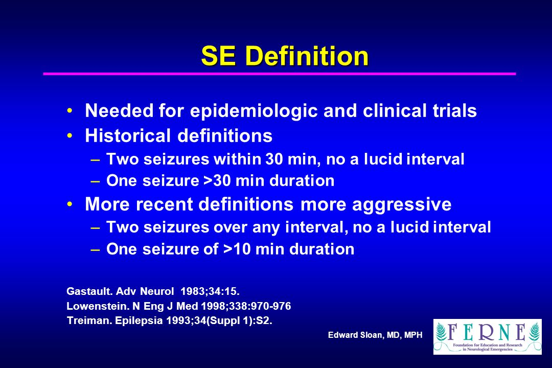 Edward Sloan, MD, MPH SE Definition Needed for epidemiologic and clinical trials Historical definitions –Two seizures within 30 min, no a lucid interval –One seizure >30 min duration More recent definitions more aggressive –Two seizures over any interval, no a lucid interval –One seizure of >10 min duration Gastault.