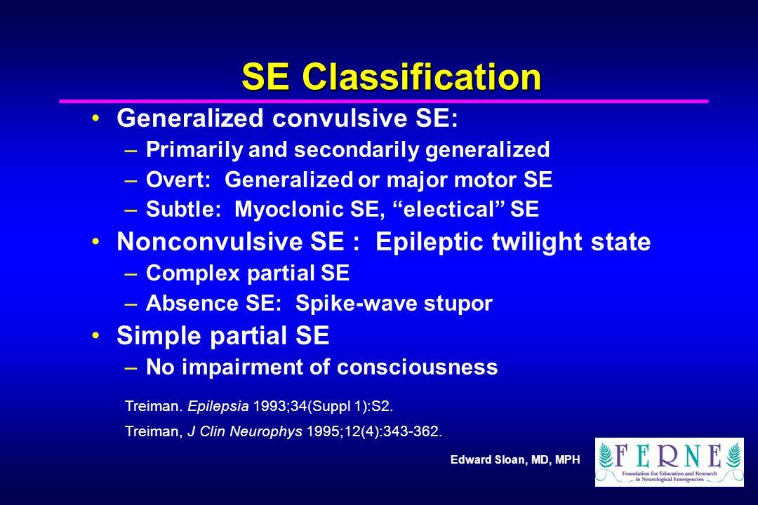 Edward Sloan, MD, MPH SE Classification Generalized convulsive SE: –Primarily and secondarily generalized –Overt: Generalized or major motor SE –Subtl