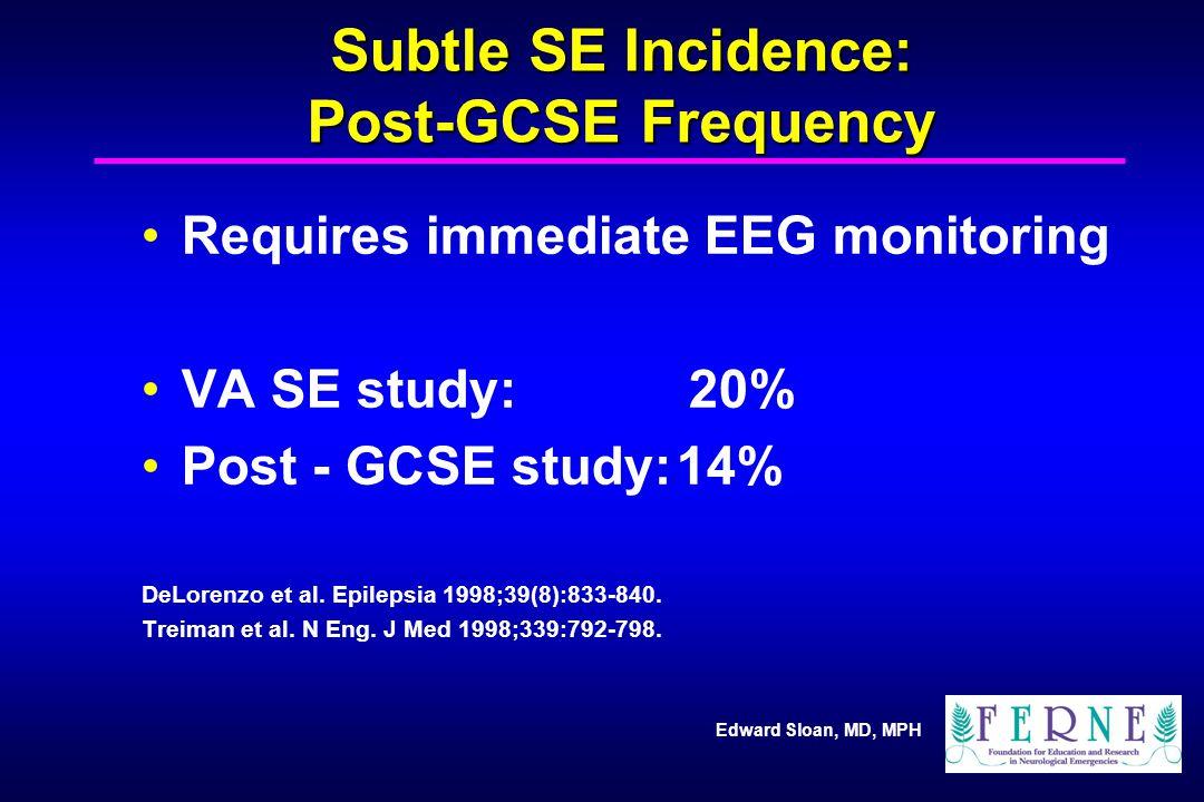 Edward Sloan, MD, MPH Subtle SE Incidence: Post-GCSE Frequency Requires immediate EEG monitoring VA SE study: 20% Post - GCSE study:14% DeLorenzo et a