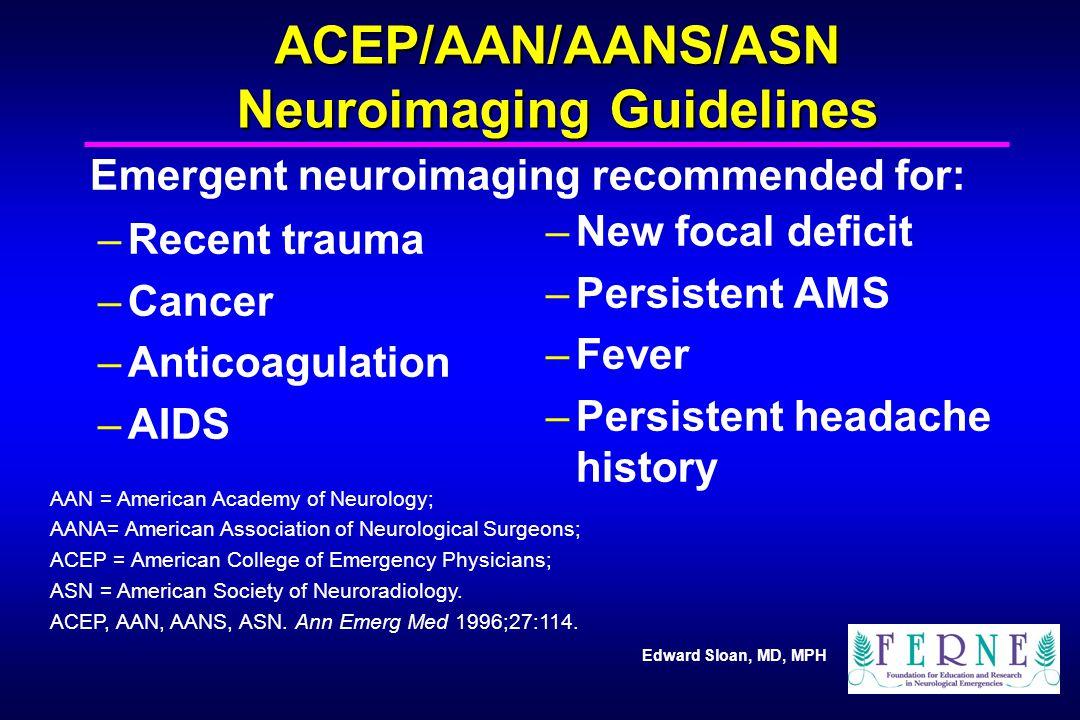 Edward Sloan, MD, MPH ACEP/AAN/AANS/ASN Neuroimaging Guidelines –Recent trauma –Cancer –Anticoagulation –AIDS –New focal deficit –Persistent AMS –Feve