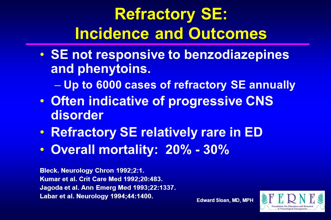 Edward Sloan, MD, MPH Refractory SE: Incidence and Outcomes SE not responsive to benzodiazepines and phenytoins. –Up to 6000 cases of refractory SE an