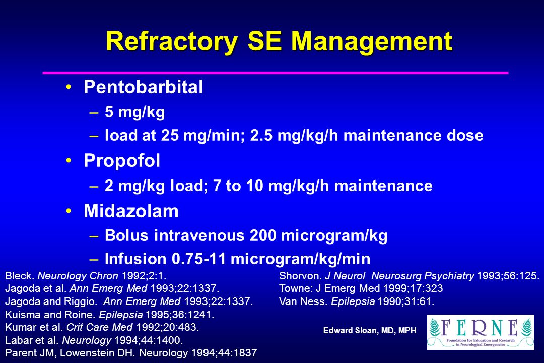 Edward Sloan, MD, MPH Refractory SE Management Pentobarbital –5 mg/kg –load at 25 mg/min; 2.5 mg/kg/h maintenance dose Propofol –2 mg/kg load; 7 to 10 mg/kg/h maintenance Midazolam –Bolus intravenous 200 microgram/kg –Infusion 0.75-11 microgram/kg/min Shorvon.