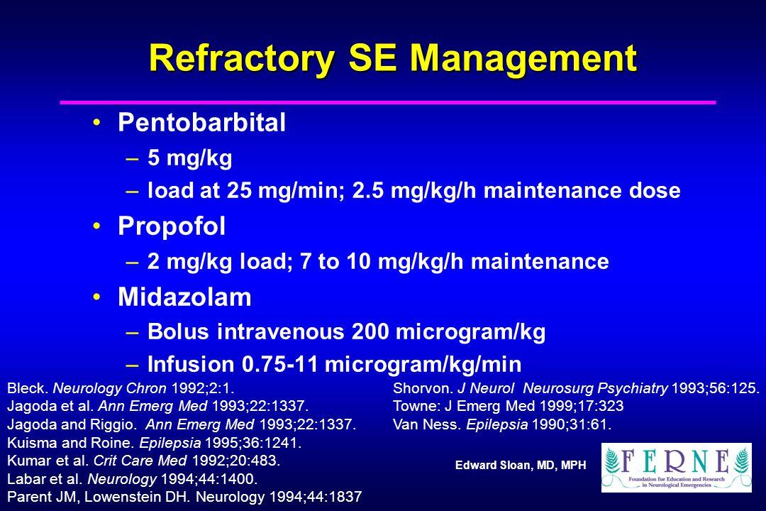 Edward Sloan, MD, MPH Refractory SE Management Pentobarbital –5 mg/kg –load at 25 mg/min; 2.5 mg/kg/h maintenance dose Propofol –2 mg/kg load; 7 to 10