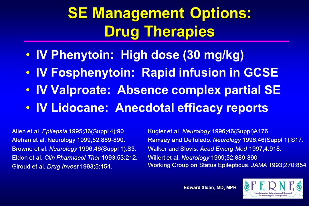 Edward Sloan, MD, MPH SE Management Options: Drug Therapies IV Phenytoin: High dose (30 mg/kg) IV Fosphenytoin: Rapid infusion in GCSE IV Valproate: Absence complex partial SE IV Lidocane: Anecdotal efficacy reports Allen et al.