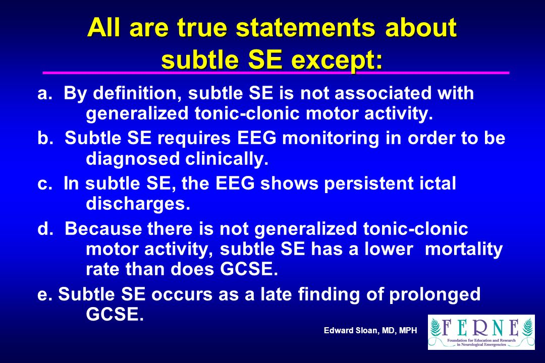 Edward Sloan, MD, MPH All are true statements about subtle SE except: a. By definition, subtle SE is not associated with generalized tonic-clonic moto