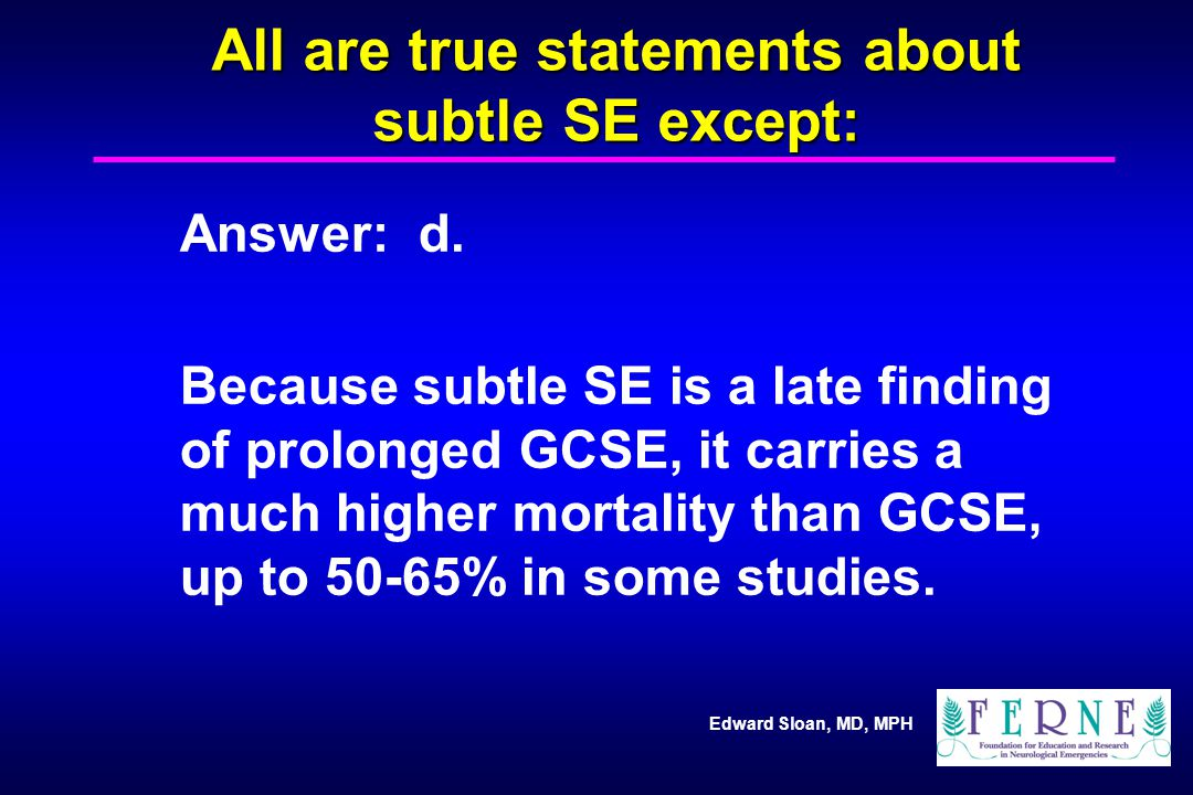 Edward Sloan, MD, MPH All are true statements about subtle SE except: Answer: d. Because subtle SE is a late finding of prolonged GCSE, it carries a m