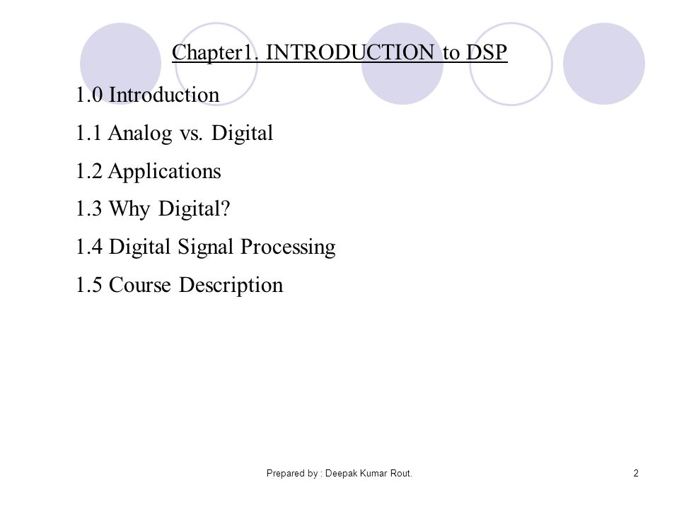 Prepared by : Deepak Kumar Rout.2 Chapter1. INTRODUCTION to DSP 1.0 Introduction 1.1 Analog vs. Digital 1.2 Applications 1.3 Why Digital? 1.4 Digital
