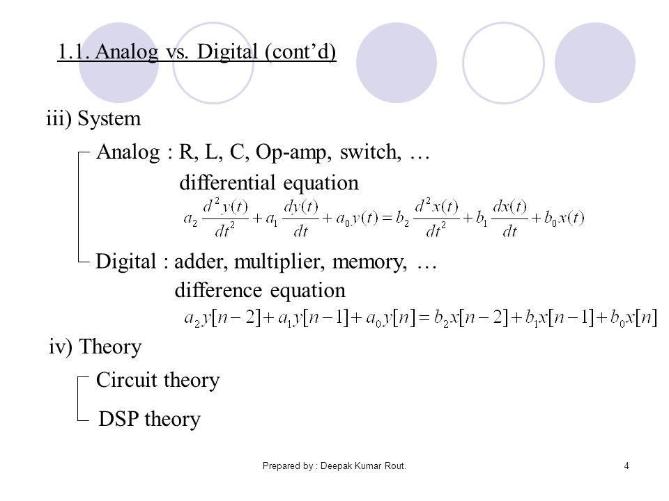 Prepared by : Deepak Kumar Rout.4 1.1. Analog vs. Digital (cont'd) iii) System Analog : R, L, C, Op-amp, switch, … Digital : adder, multiplier, memory