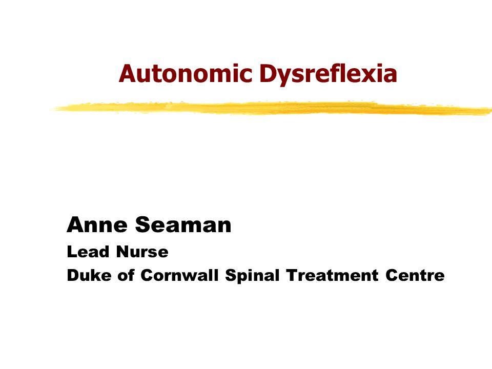 Autonomic Dysreflexia Anne Seaman Lead Nurse Duke of Cornwall Spinal Treatment Centre