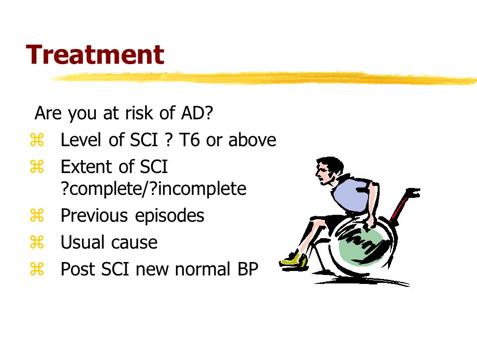 Treatment Are you at risk of AD? zLevel of SCI ? T6 or above zExtent of SCI ?complete/?incomplete zPrevious episodes zUsual cause zPost SCI new normal