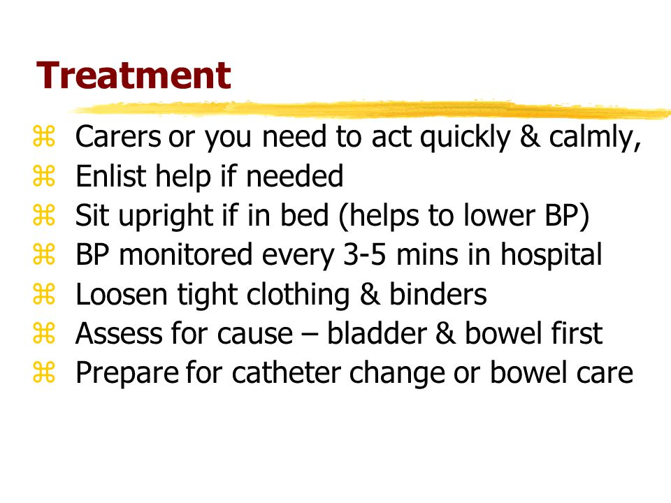 Treatment zCarers or you need to act quickly & calmly, zEnlist help if needed zSit upright if in bed (helps to lower BP) zBP monitored every 3-5 mins