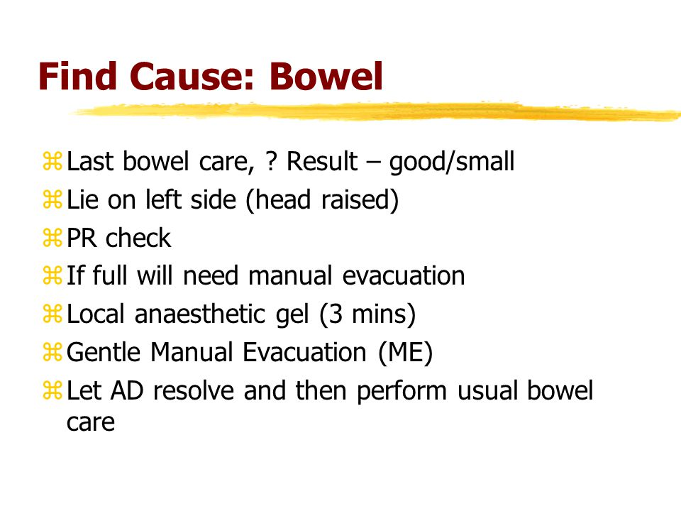 Find Cause: Bowel zLast bowel care, ? Result – good/small zLie on left side (head raised) zPR check zIf full will need manual evacuation zLocal anaest