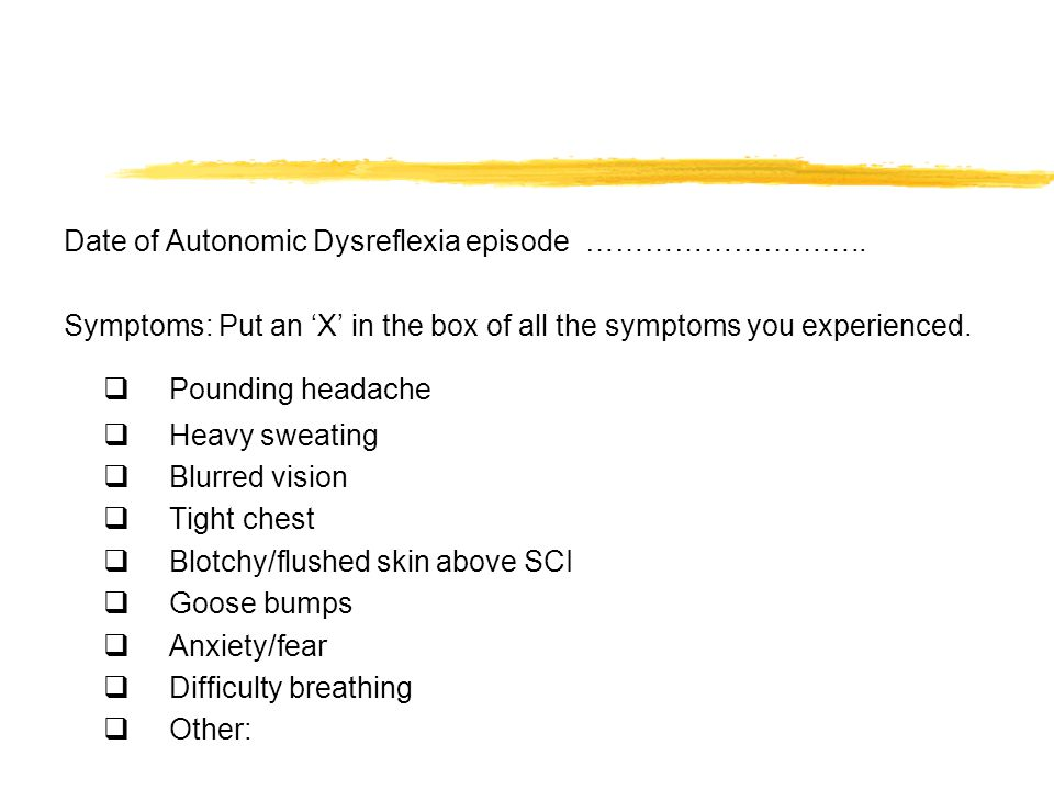 Date of Autonomic Dysreflexia episode ……………………….. Symptoms: Put an 'X' in the box of all the symptoms you experienced.  Pounding headache  Heavy swe