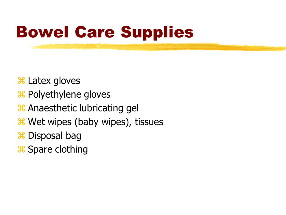 Bowel Care Supplies zLatex gloves zPolyethylene gloves zAnaesthetic lubricating gel zWet wipes (baby wipes), tissues zDisposal bag zSpare clothing