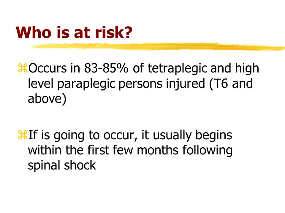 Who is at risk? zOccurs in 83-85% of tetraplegic and high level paraplegic persons injured (T6 and above) zIf is going to occur, it usually begins wit
