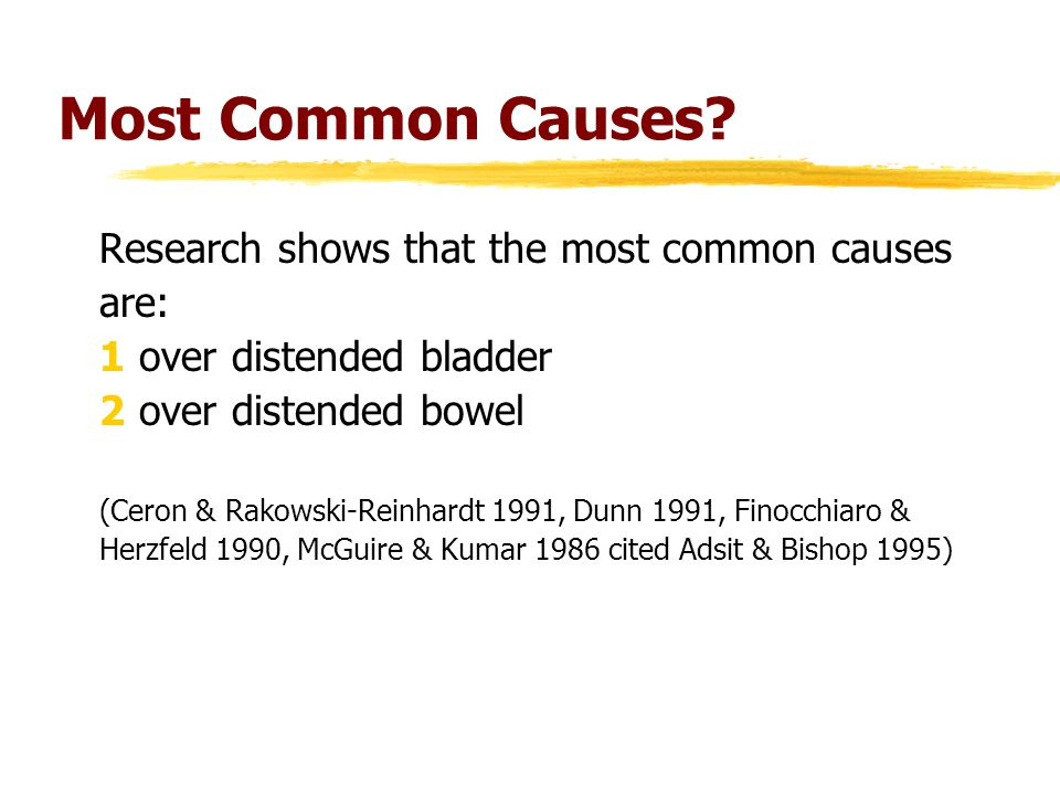 Most Common Causes? Research shows that the most common causes are: 1over distended bladder 2over distended bowel (Ceron & Rakowski-Reinhardt 1991, Du