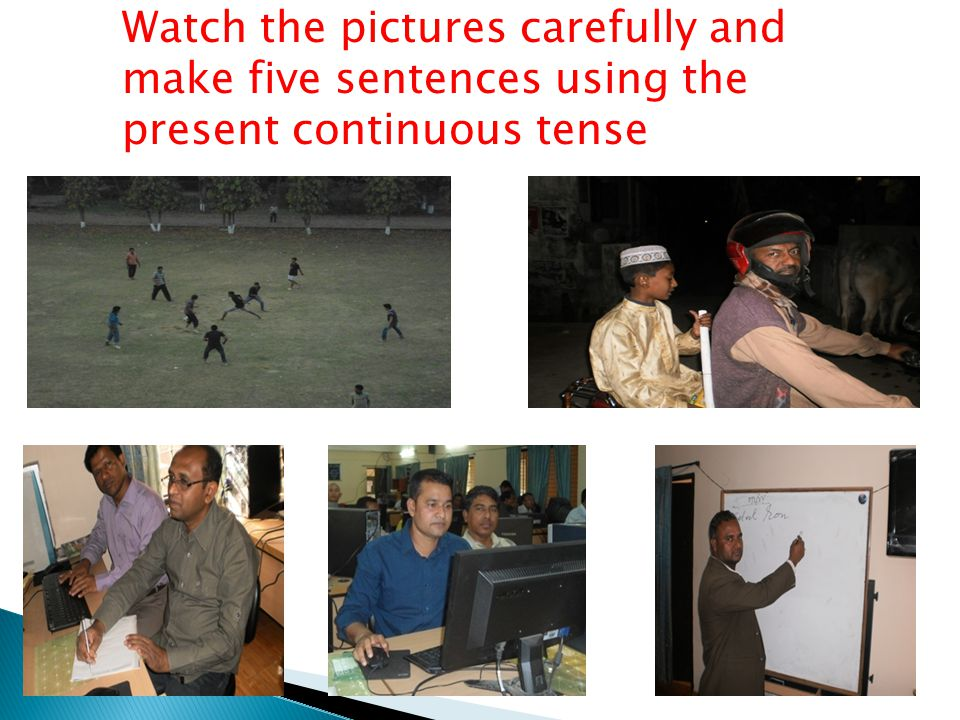 Watch the pictures carefully and make five sentences using the present continuous tense