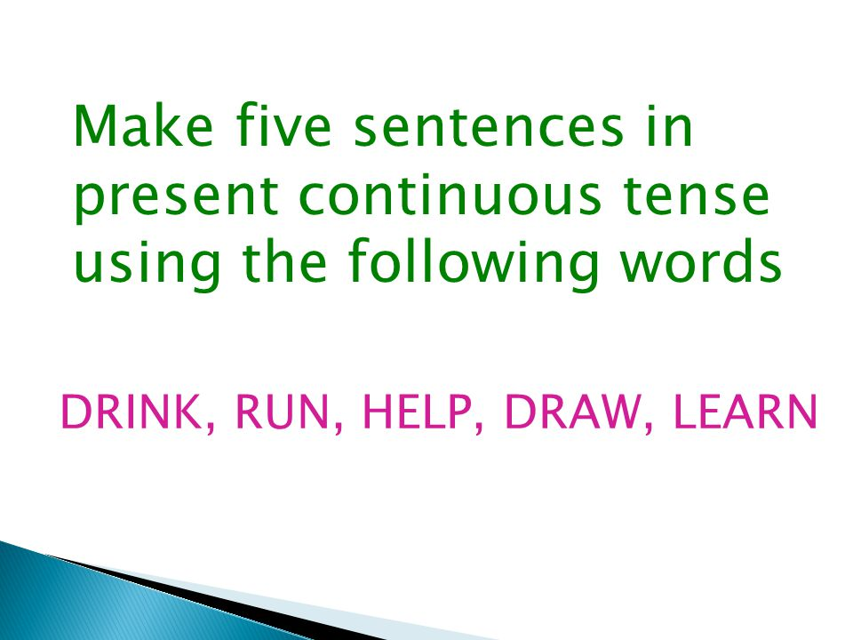 Make five sentences in present continuous tense using the following words DRINK, RUN, HELP, DRAW, LEARN