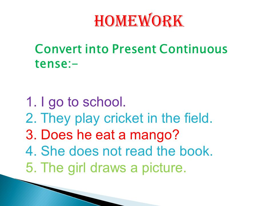 Convert into Present Continuous tense:- 1. I go to school. 2. They play cricket in the field. 3. Does he eat a mango? 4. She does not read the book. 5