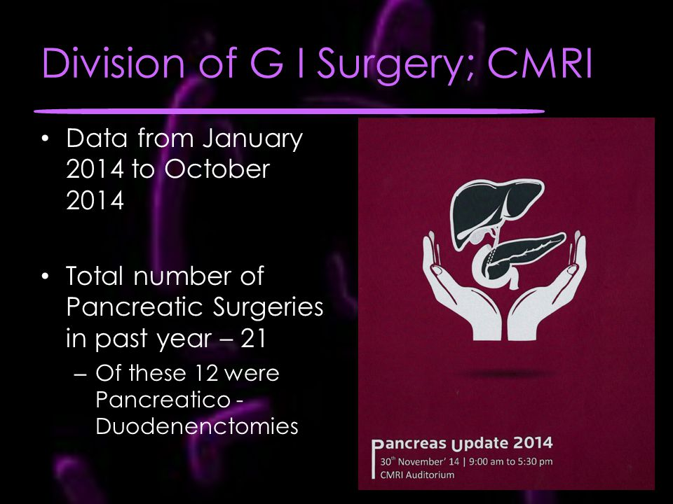 Division of G I Surgery; CMRI Data from January 2014 to October 2014 Total number of Pancreatic Surgeries in past year – 21 – Of these 12 were Pancreatico - Duodenenctomies