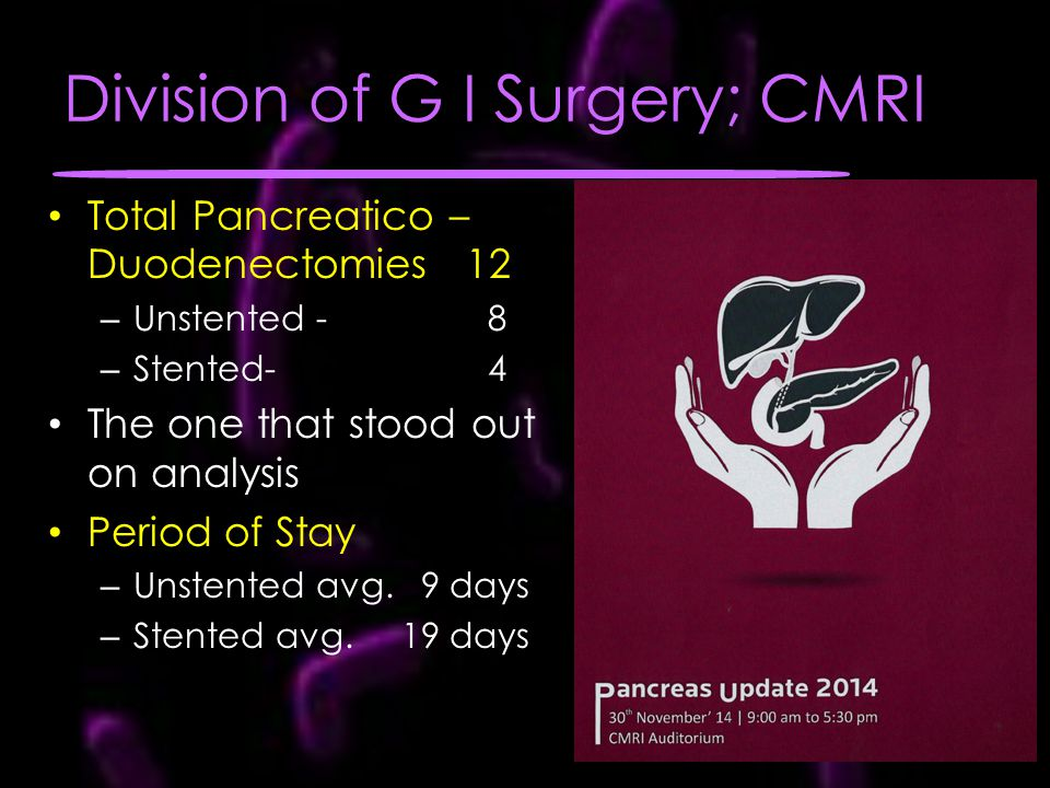 Division of G I Surgery; CMRI Total Pancreatico – Duodenectomies 12 – Unstented - 8 – Stented- 4 The one that stood out on analysis Period of Stay – U
