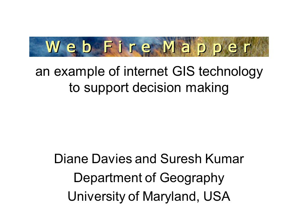MODIS Web Fire Mapper an example of internet GIS technology to support decision making Diane Davies and Suresh Kumar Department of Geography University of Maryland, USA