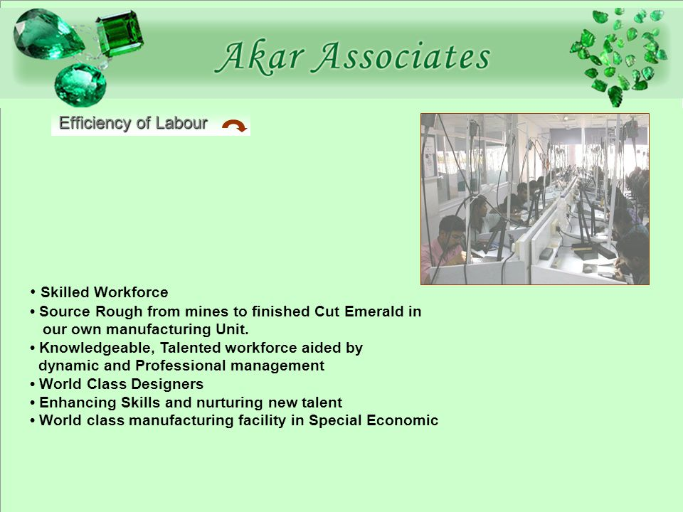 Efficiency of Labour Skilled Workforce Source Rough from mines to finished Cut Emerald in our own manufacturing Unit.