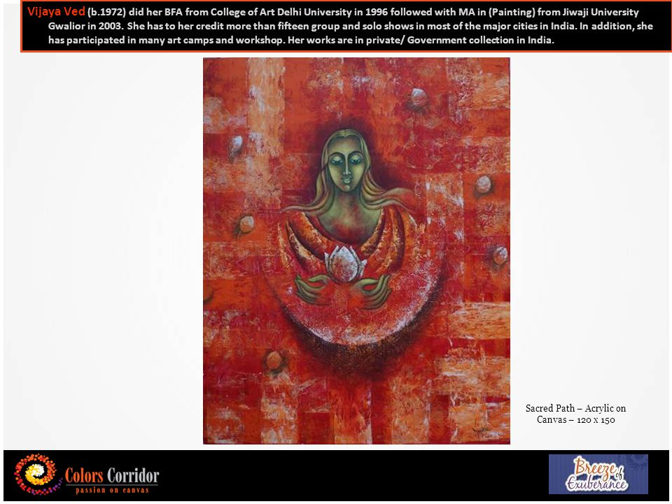 25 Vijaya Ved (b.1972) did her BFA from College of Art Delhi University in 1996 followed with MA in (Painting) from Jiwaji University Gwalior in 2003.