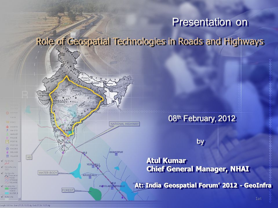 Role of Geospatial Technologies in Roads and Highways 08 th February, 2012 08 th February, 2012 Atul Kumar Chief General Manager, NHAI Atul Kumar Chief General Manager, NHAI Presentation on byby 1at At: India Geospatial Forum' 2012 - GeoInfra