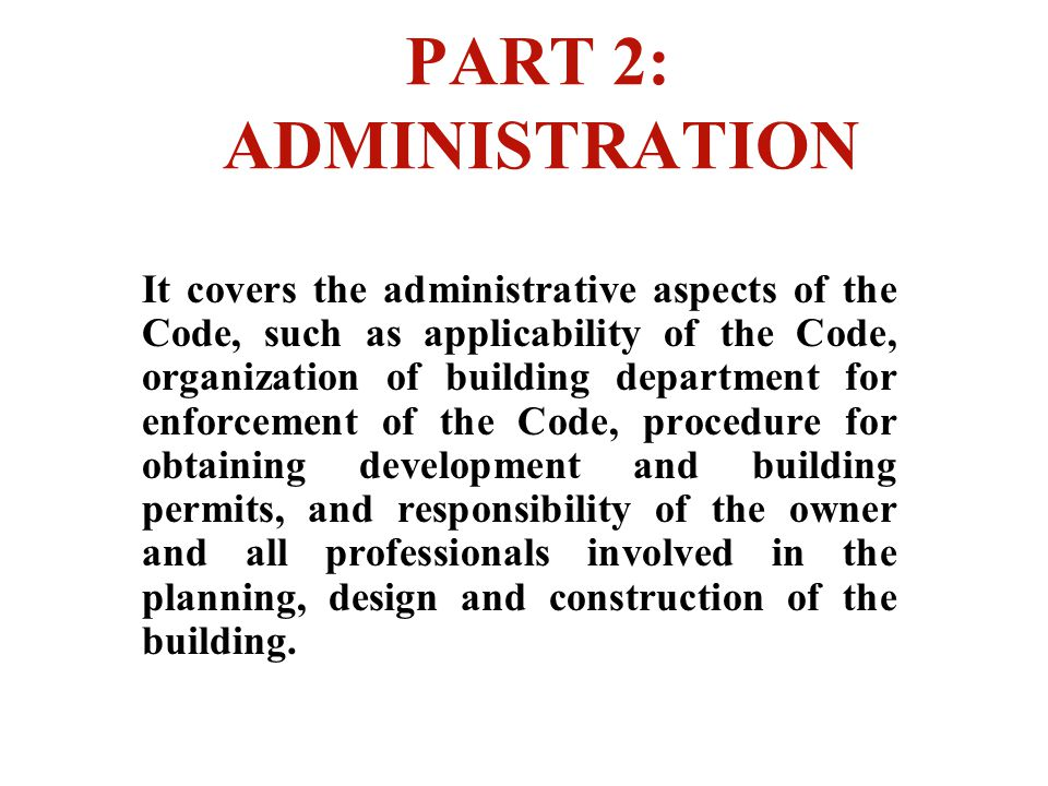 PART 2: ADMINISTRATION It covers the administrative aspects of the Code, such as applicability of the Code, organization of building department for en