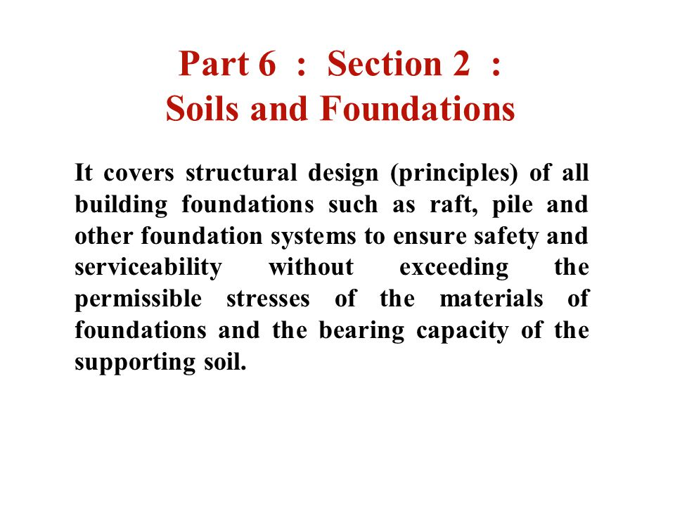 Part 6 : Section 2 : Soils and Foundations It covers structural design (principles) of all building foundations such as raft, pile and other foundatio