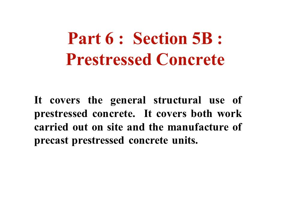 Part 6 : Section 5B : Prestressed Concrete It covers the general structural use of prestressed concrete. It covers both work carried out on site and t