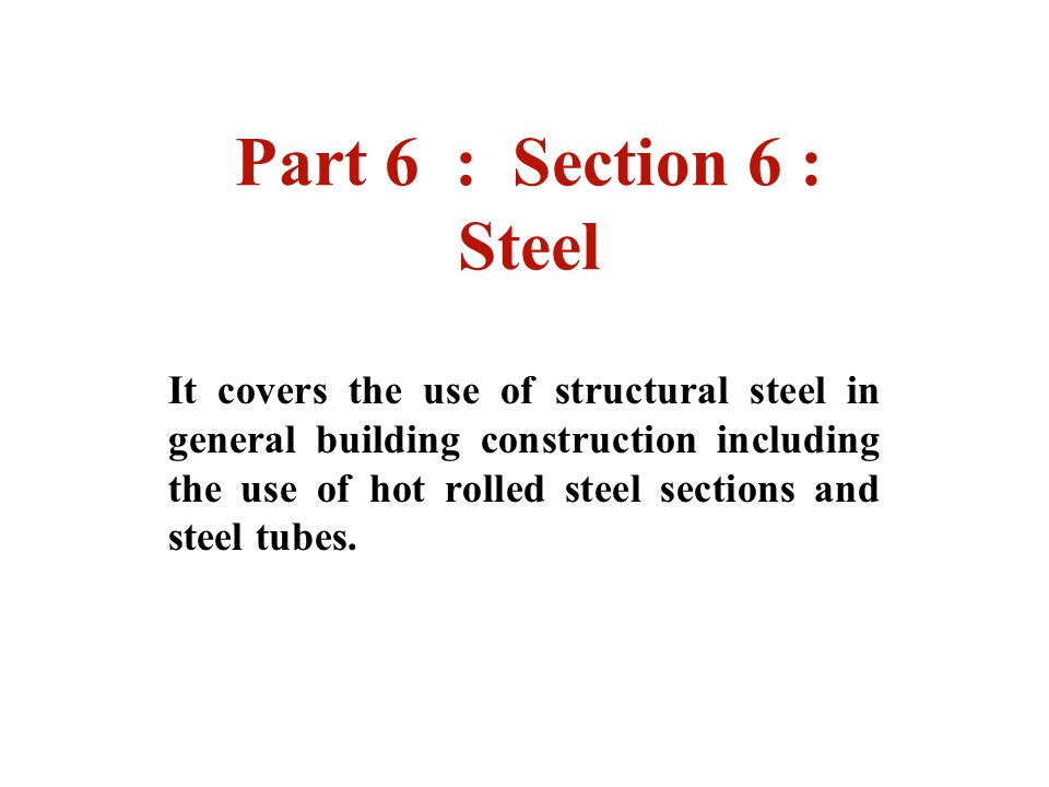 Part 6 : Section 6 : Steel It covers the use of structural steel in general building construction including the use of hot rolled steel sections and s