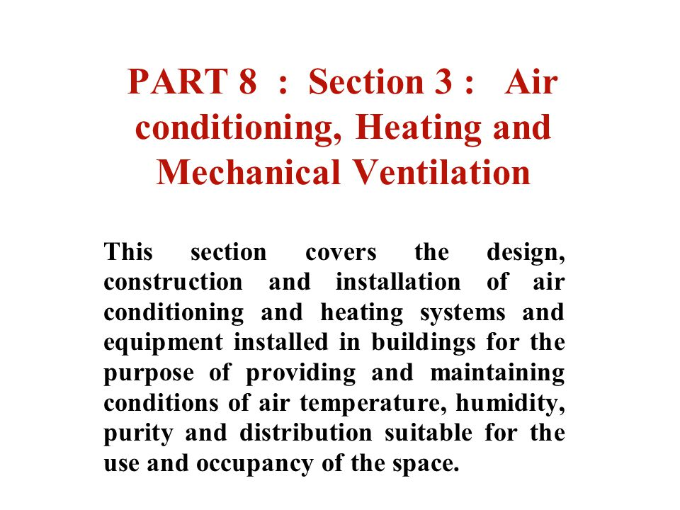 PART 8 : Section 3 : Air conditioning, Heating and Mechanical Ventilation This section covers the design, construction and installation of air conditi