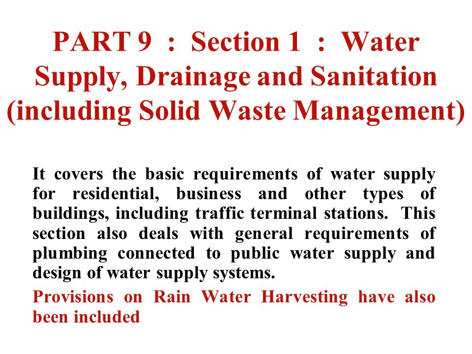 PART 9 : Section 1 : Water Supply, Drainage and Sanitation (including Solid Waste Management) It covers the basic requirements of water supply for res