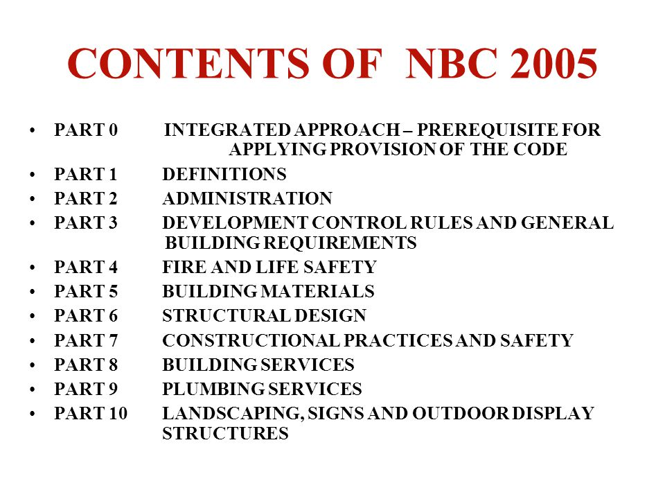 CONTENTS OF NBC 2005 PART 0 INTEGRATED APPROACH – PREREQUISITE FOR APPLYING PROVISION OF THE CODE PART 1DEFINITIONS PART 2ADMINISTRATION PART 3DEVELOP