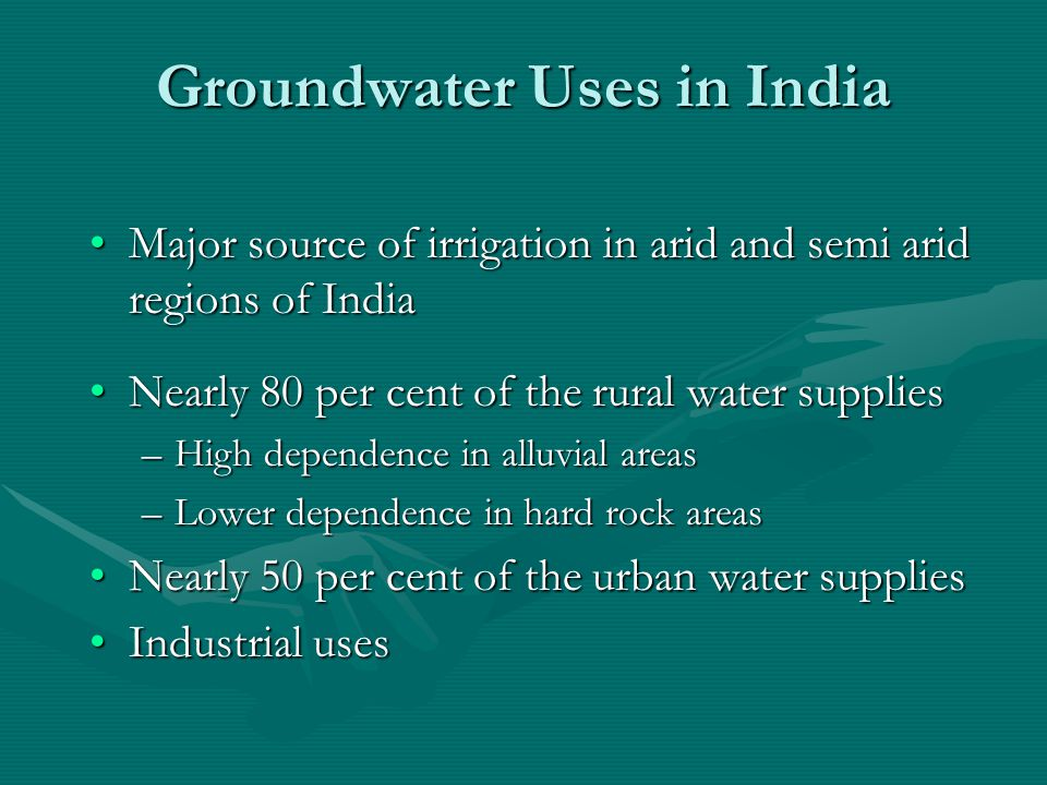 Groundwater Uses in India Major source of irrigation in arid and semi arid regions of IndiaMajor source of irrigation in arid and semi arid regions of India Nearly 80 per cent of the rural water suppliesNearly 80 per cent of the rural water supplies –High dependence in alluvial areas –Lower dependence in hard rock areas Nearly 50 per cent of the urban water suppliesNearly 50 per cent of the urban water supplies Industrial usesIndustrial uses
