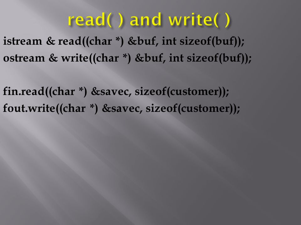 istream & read((char *) &buf, int sizeof(buf)); ostream & write((char *) &buf, int sizeof(buf)); fin.read((char *) &savec, sizeof(customer)); fout.write((char *) &savec, sizeof(customer));