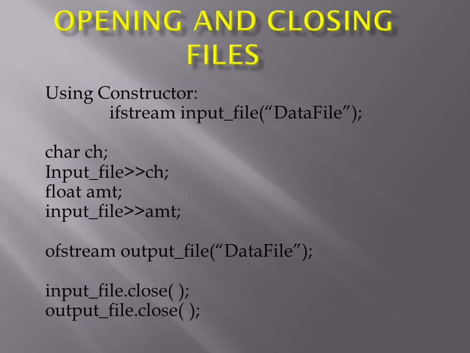 Using Constructor: ifstream input_file( DataFile ); char ch; Input_file>>ch; float amt; input_file>>amt; ofstream output_file( DataFile ); input_file.close( ); output_file.close( );