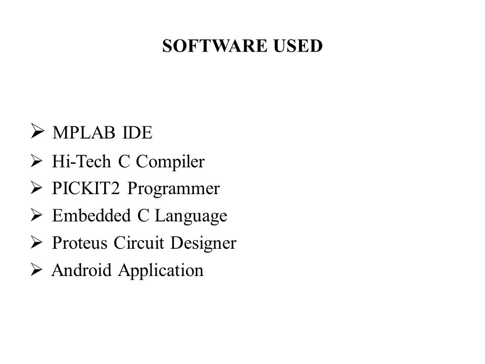 SOFTWARE USED  MPLAB IDE  Hi-Tech C Compiler  PICKIT2 Programmer  Embedded C Language  Proteus Circuit Designer  Android Application