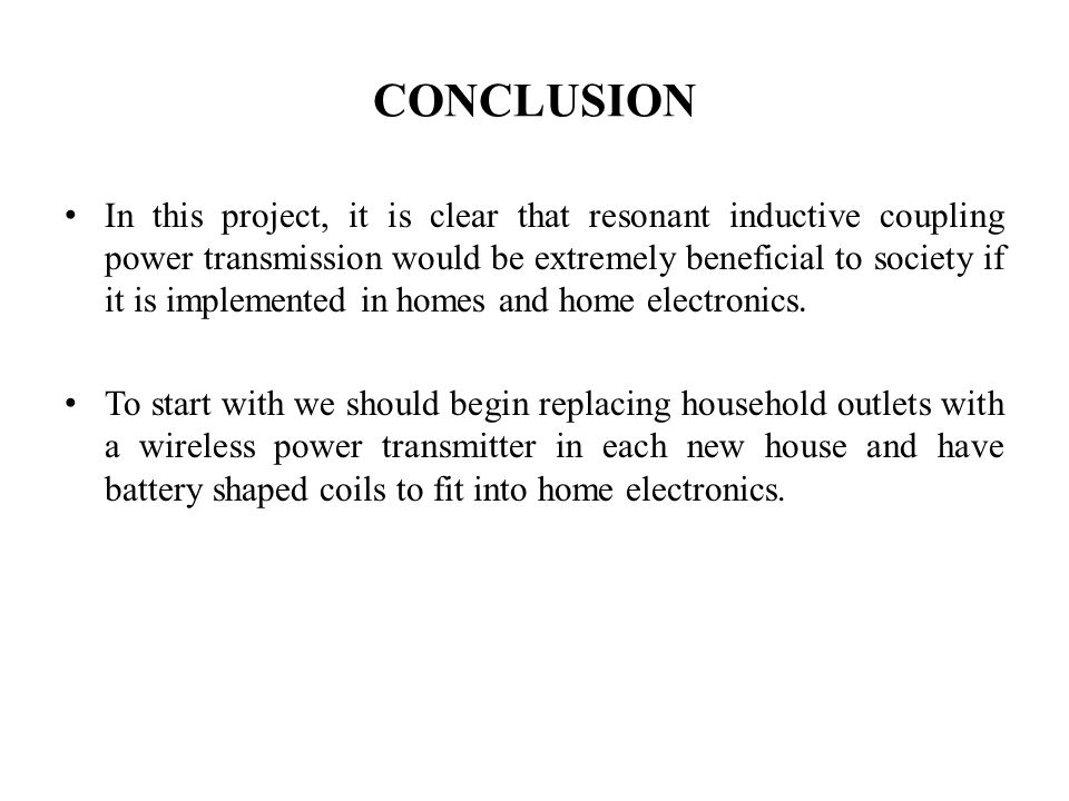 CONCLUSION In this project, it is clear that resonant inductive coupling power transmission would be extremely beneficial to society if it is implemen