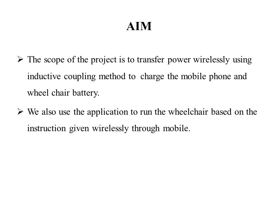 AIM  The scope of the project is to transfer power wirelessly using inductive coupling method to charge the mobile phone and wheel chair battery.  W